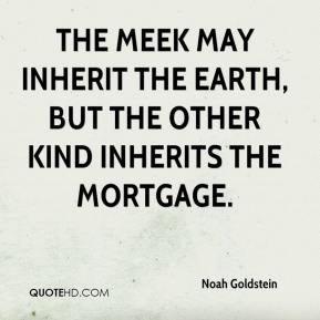 Noah Goldstein  - The meek may inherit the earth, but the other kind inherits the mortgage.