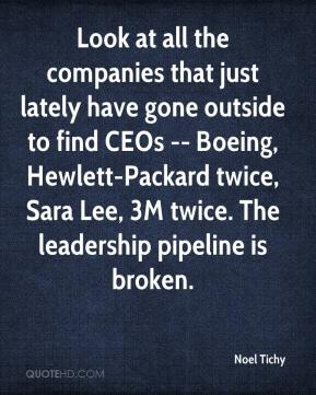 Noel Tichy  - Look at all the companies that just lately have gone outside to find CEOs -- Boeing, Hewlett-Packard twice, Sara Lee, 3M twice. The leadership pipeline is broken.