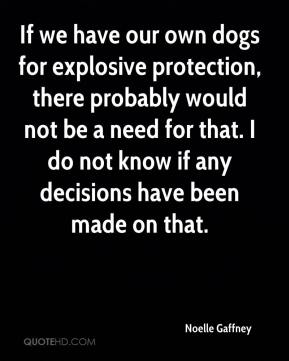 Noelle Gaffney  - If we have our own dogs for explosive protection, there probably would not be a need for that. I do not know if any decisions have been made on that.
