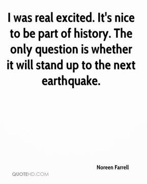Noreen Farrell  - I was real excited. It's nice to be part of history. The only question is whether it will stand up to the next earthquake.