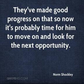Norm Shockley  - They've made good progress on that so now it's probably time for him to move on and look for the next opportunity.