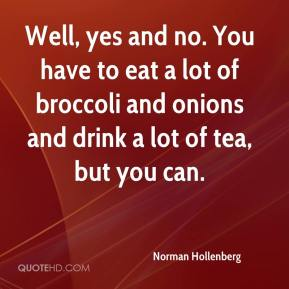 Norman Hollenberg  - Well, yes and no. You have to eat a lot of broccoli and onions and drink a lot of tea, but you can.