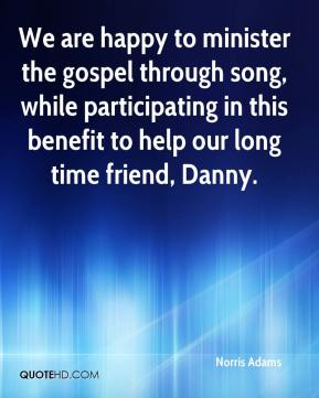 Norris Adams  - We are happy to minister the gospel through song, while participating in this benefit to help our long time friend, Danny.