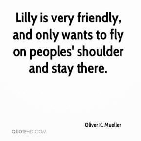 Oliver K. Mueller  - Lilly is very friendly, and only wants to fly on peoples' shoulder and stay there.