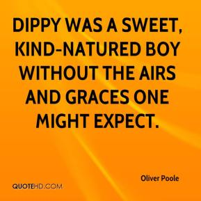 Oliver Poole  - Dippy was a sweet, kind-natured boy without the airs and graces one might expect.