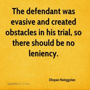 The defendant was evasive and created obstacles in his trial, so there should be no leniency.