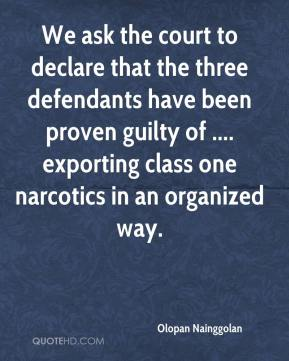 We ask the court to declare that the three defendants have been proven guilty of .... exporting class one narcotics in an organized way.