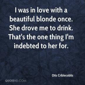 Otis Criblecoblis - I was in love with a beautiful blonde once. She drove me to drink. That's the one thing I'm indebted to her for.