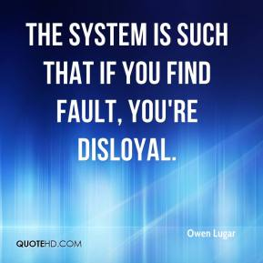 Owen Lugar  - The system is such that if you find fault, you're disloyal. The environment inside the prison is predicated on 'us versus them.' Them is the public. Us is those with a badge. No one calls the system into account.