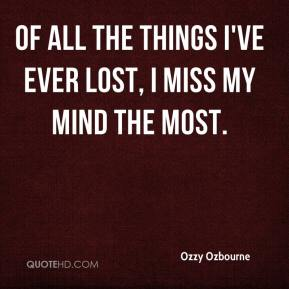 Ozzy Ozbourne  - Of all the Things I've ever Lost, I miss my Mind the most.