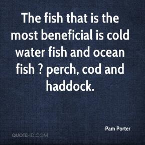 Pam Porter  - The fish that is the most beneficial is cold water fish and ocean fish ? perch, cod and haddock.