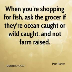 When you're shopping for fish, ask the grocer if they're ocean caught or wild caught, and not farm raised.