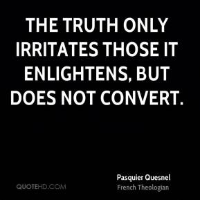 Pasquier Quesnel - The truth only irritates those it enlightens, but does not convert.