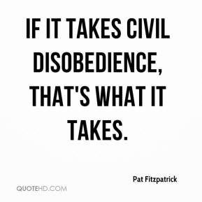 Pat Fitzpatrick  - If it takes civil disobedience, that's what it takes.