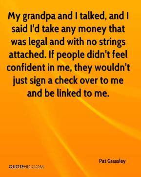 Pat Grassley  - My grandpa and I talked, and I said I'd take any money that was legal and with no strings attached. If people didn't feel confident in me, they wouldn't just sign a check over to me and be linked to me.