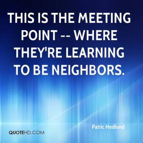 Patric Hedlund  - This is the meeting point -- where they're learning to be neighbors.