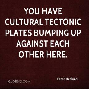 Patric Hedlund  - You have cultural tectonic plates bumping up against each other here.