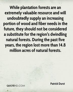 Patrick Durst  - While plantation forests are an extremely valuable resource and will undoubtedly supply an increasing portion of wood and fiber needs in the future, they should not be considered a substitute for the region's dwindling natural forests. During the past five years, the region lost more than 14.8 million acres of natural forests.