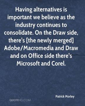 Patrick Morley  - Having alternatives is important we believe as the industry continues to consolidate. On the Draw side, there's [the newly merged] Adobe/Macromedia and Draw and on Office side there's Microsoft and Corel.