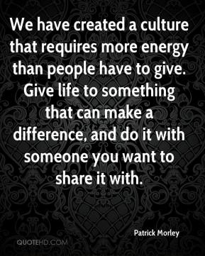 Patrick Morley  - We have created a culture that requires more energy than people have to give. Give life to something that can make a difference, and do it with someone you want to share it with.