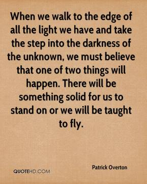 When we walk to the edge of all the light we have and take the step into the darkness of the unknown, we must believe that one of two things will happen. There will be something solid for us to stand on or we will be taught to fly.