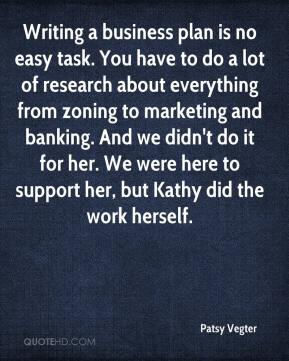 Patsy Vegter  - Writing a business plan is no easy task. You have to do a lot of research about everything from zoning to marketing and banking. And we didn't do it for her. We were here to support her, but Kathy did the work herself.