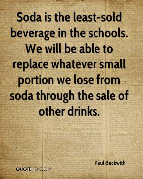 Paul Beckwith  - Soda is the least-sold beverage in the schools. We will be able to replace whatever small portion we lose from soda through the sale of other drinks.
