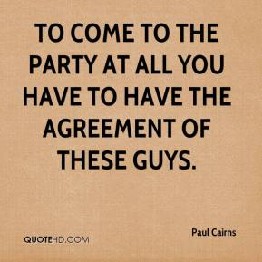 Paul Cairns  - To come to the party at all you have to have the agreement of these guys.