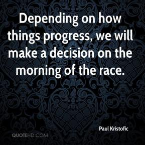 Paul Kristofic  - Depending on how things progress, we will make a decision on the morning of the race.
