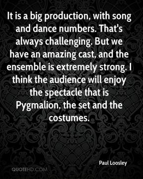 Paul Loosley  - It is a big production, with song and dance numbers. That's always challenging. But we have an amazing cast, and the ensemble is extremely strong. I think the audience will enjoy the spectacle that is Pygmalion, the set and the costumes.