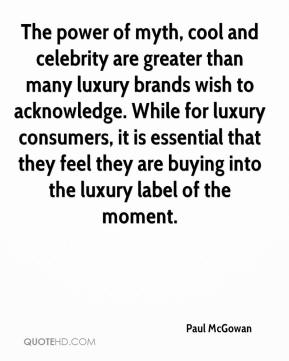 Paul McGowan  - The power of myth, cool and celebrity are greater than many luxury brands wish to acknowledge. While for luxury consumers, it is essential that they feel they are buying into the luxury label of the moment.