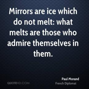 Paul Morand - Mirrors are ice which do not melt: what melts are those who admire themselves in them.