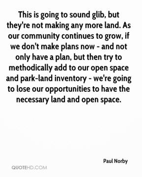 Paul Norby  - This is going to sound glib, but they're not making any more land. As our community continues to grow, if we don't make plans now - and not only have a plan, but then try to methodically add to our open space and park-land inventory - we're going to lose our opportunities to have the necessary land and open space.