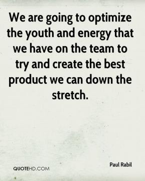 Paul Rabil  - We are going to optimize the youth and energy that we have on the team to try and create the best product we can down the stretch.