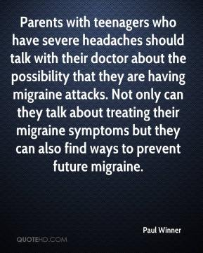 Paul Winner  - Parents with teenagers who have severe headaches should talk with their doctor about the possibility that they are having migraine attacks. Not only can they talk about treating their migraine symptoms but they can also find ways to prevent future migraine.