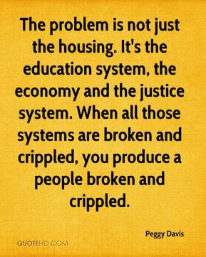 Peggy Davis  - The problem is not just the housing. It's the education system, the economy and the justice system. When all those systems are broken and crippled, you produce a people broken and crippled.