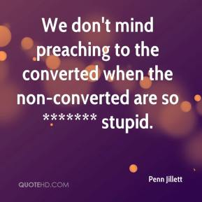 Penn Jillett  - We don't mind preaching to the converted when the non-converted are so ******* stupid.