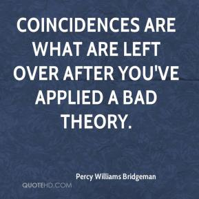 Percy Williams Bridgeman  - Coincidences are what are left over after you've applied a bad theory.