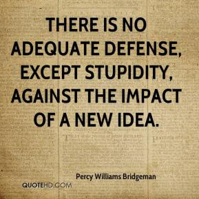 Percy Williams Bridgeman  - There is no adequate defense, except stupidity, against the impact of a new idea.