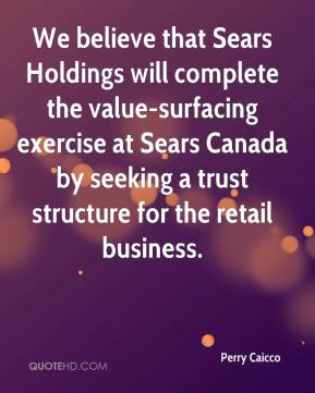 Perry Caicco  - We believe that Sears Holdings will complete the value-surfacing exercise at Sears Canada by seeking a trust structure for the retail business.