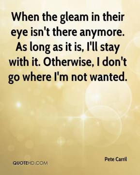 When the gleam in their eye isn't there anymore. As long as it is, I'll stay with it. Otherwise, I don't go where I'm not wanted.
