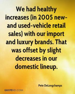 Pete DeLongchamps  - We had healthy increases (in 2005 new- and used-vehicle retail sales) with our import and luxury brands. That was offset by slight decreases in our domestic lineup.
