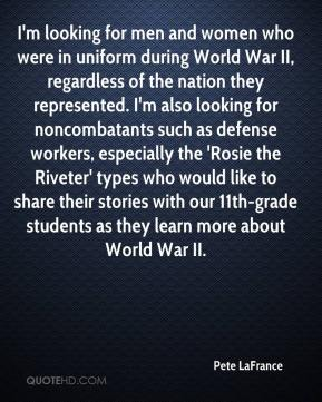Pete LaFrance  - I'm looking for men and women who were in uniform during World War II, regardless of the nation they represented. I'm also looking for noncombatants such as defense workers, especially the 'Rosie the Riveter' types who would like to share their stories with our 11th-grade students as they learn more about World War II.