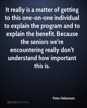 Peter Hebertson  - It really is a matter of getting to this one-on-one individual to explain the program and to explain the benefit. Because the seniors we're encountering really don't understand how important this is.