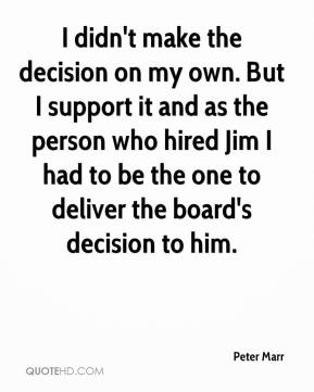 Peter Marr  - I didn't make the decision on my own. But I support it and as the person who hired Jim I had to be the one to deliver the board's decision to him.