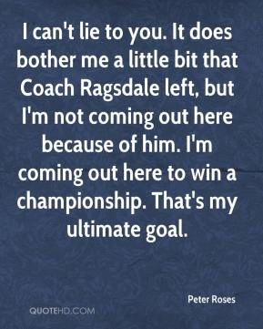 Peter Roses  - I can't lie to you. It does bother me a little bit that Coach Ragsdale left, but I'm not coming out here because of him. I'm coming out here to win a championship. That's my ultimate goal.