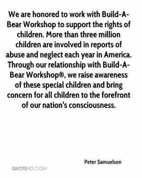 Peter Samuelson  - We are honored to work with Build-A-Bear Workshop to support the rights of children. More than three million children are involved in reports of abuse and neglect each year in America. Through our relationship with Build-A-Bear Workshop®, we raise awareness of these special children and bring concern for all children to the forefront of our nation's consciousness.