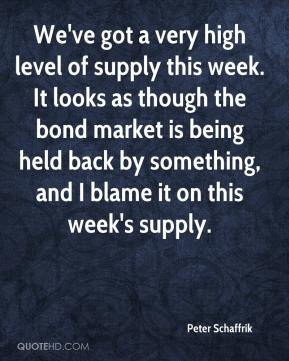 Peter Schaffrik  - We've got a very high level of supply this week. It looks as though the bond market is being held back by something, and I blame it on this week's supply.