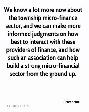 Peter Setou  - We know a lot more now about the township micro-finance sector, and we can make more informed judgments on how best to interact with these providers of finance, and how such an association can help build a strong micro-financial sector from the ground up.