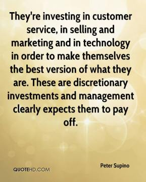 Peter Supino  - They're investing in customer service, in selling and marketing and in technology in order to make themselves the best version of what they are. These are discretionary investments and management clearly expects them to pay off.